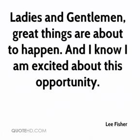 Lee Fisher  - Ladies and Gentlemen, great things are about to happen. And I know I am excited about this opportunity.