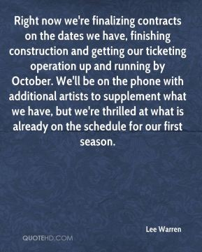 Lee Warren  - Right now we're finalizing contracts on the dates we have, finishing construction and getting our ticketing operation up and running by October. We'll be on the phone with additional artists to supplement what we have, but we're thrilled at what is already on the schedule for our first season.
