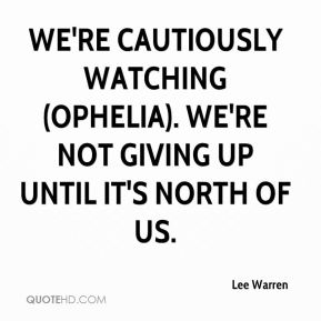 Lee Warren  - We're cautiously watching (Ophelia). We're not giving up until it's north of us.