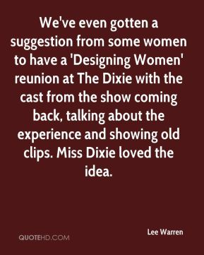 We've even gotten a suggestion from some women to have a 'Designing Women' reunion at The Dixie with the cast from the show coming back, talking about the experience and showing old clips. Miss Dixie loved the idea.