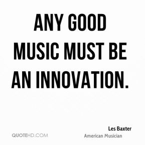 Les Baxter - Any good music must be an innovation.