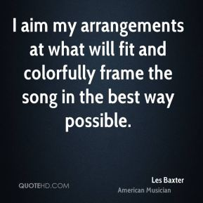 Les Baxter - I aim my arrangements at what will fit and colorfully frame the song in the best way possible.