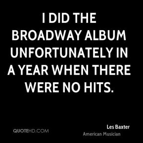 I did the Broadway album unfortunately in a year when there were no hits.