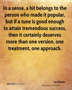 In a sense, a hit belongs to the person who made it popular, but if a tune is good enough to attain tremendous success, then it certainly deserves more than one version, one treatment, one approach.
