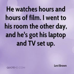 He watches hours and hours of film. I went to his room the other day, and he's got his laptop and TV set up.