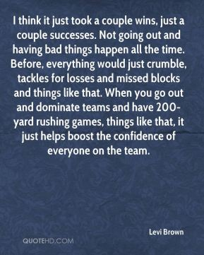 I think it just took a couple wins, just a couple successes. Not going out and having bad things happen all the time. Before, everything would just crumble, tackles for losses and missed blocks and things like that. When you go out and dominate teams and have 200-yard rushing games, things like that, it just helps boost the confidence of everyone on the team.