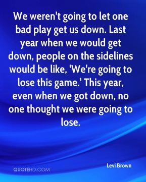 We weren't going to let one bad play get us down. Last year when we would get down, people on the sidelines would be like, 'We're going to lose this game.' This year, even when we got down, no one thought we were going to lose.