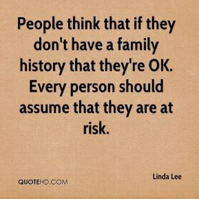 Linda Lee  - People think that if they don't have a family history that they're OK. Every person should assume that they are at risk.