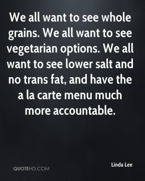 Linda Lee  - We all want to see whole grains. We all want to see vegetarian options. We all want to see lower salt and no trans fat, and have the a la carte menu much more accountable.