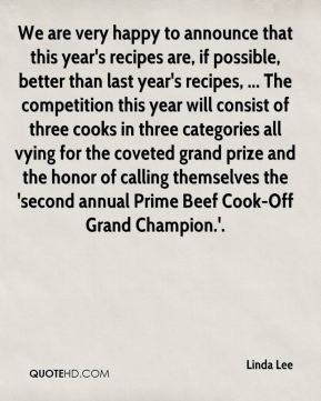 We are very happy to announce that this year's recipes are, if possible, better than last year's recipes, ... The competition this year will consist of three cooks in three categories all vying for the coveted grand prize and the honor of calling themselves the 'second annual Prime Beef Cook-Off Grand Champion.'.