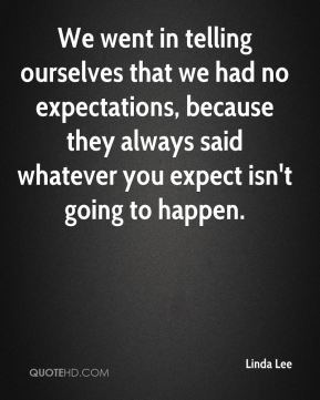 We went in telling ourselves that we had no expectations, because they always said whatever you expect isn't going to happen.