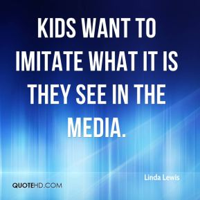 Linda Lewis  - Kids want to imitate what it is they see in the media.