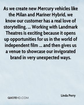 Linda Perry  - As we create new Mercury vehicles like the Milan and Mariner Hybrid, we know our customer has a real love of storytelling, ... Working with Landmark Theatres is exciting because it opens up opportunities for us in the world of independent film ... and then gives us a venue to showcase our invigorated brand in very unexpected ways.