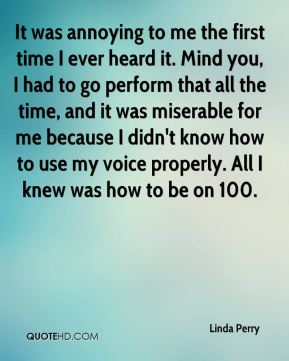 Linda Perry  - It was annoying to me the first time I ever heard it. Mind you, I had to go perform that all the time, and it was miserable for me because I didn't know how to use my voice properly. All I knew was how to be on 100.