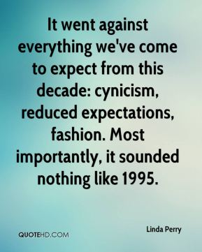 Linda Perry  - It went against everything we've come to expect from this decade: cynicism, reduced expectations, fashion. Most importantly, it sounded nothing like 1995.