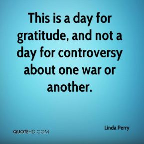 Linda Perry  - This is a day for gratitude, and not a day for controversy about one war or another.