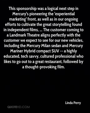 Linda Perry  - This sponsorship was a logical next step in Mercury's pioneering the 'experiential marketing' front, as well as in our ongoing efforts to cultivate the great storytelling found in independent films, ... The customer coming to a Landmark Theatre aligns perfectly with the customer we expect to see for our new vehicles, including the Mercury Milan sedan and Mercury Mariner Hybrid compact SUV -- a highly educated, tech savvy, cultured professional who likes to go out to a great restaurant, followed by a thought-provoking film.