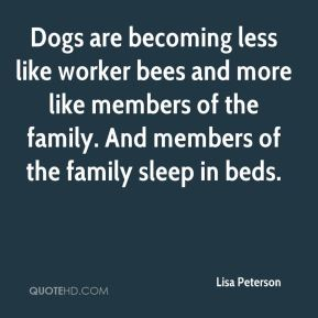 Lisa Peterson  - Dogs are becoming less like worker bees and more like members of the family. And members of the family sleep in beds.