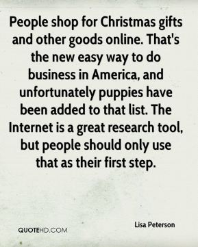 People shop for Christmas gifts and other goods online. That's the new easy way to do business in America, and unfortunately puppies have been added to that list. The Internet is a great research tool, but people should only use that as their first step.