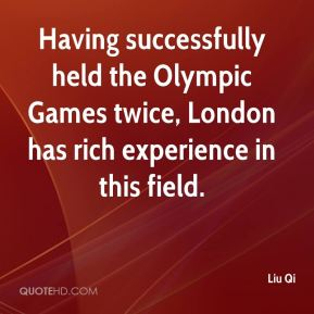 Liu Qi  - Having successfully held the Olympic Games twice, London has rich experience in this field.