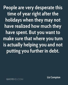 Liz Compton  - People are very desperate this time of year right after the holidays when they may not have realized how much they have spent. But you want to make sure that where you turn is actually helping you and not putting you further in debt.