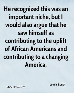 Lonnie Bunch  - He recognized this was an important niche, but I would also argue that he saw himself as contributing to the uplift of African Americans and contributing to a changing America.
