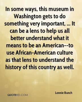 Lonnie Bunch  - In some ways, this museum in Washington gets to do something very important, ... It can be a lens to help us all better understand what it means to be an American--to use African-American culture as that lens to understand the history of this country as well.