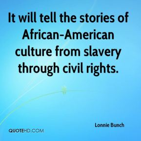 Lonnie Bunch  - It will tell the stories of African-American culture from slavery through civil rights.