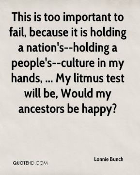 Lonnie Bunch  - This is too important to fail, because it is holding a nation's--holding a people's--culture in my hands, ... My litmus test will be, Would my ancestors be happy?