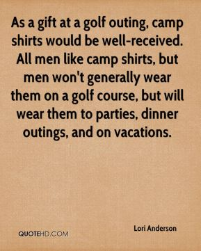 Lori Anderson  - As a gift at a golf outing, camp shirts would be well-received. All men like camp shirts, but men won't generally wear them on a golf course, but will wear them to parties, dinner outings, and on vacations.
