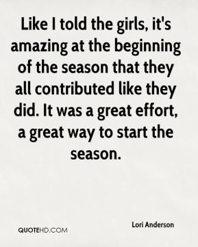 Lori Anderson  - Like I told the girls, it's amazing at the beginning of the season that they all contributed like they did. It was a great effort, a great way to start the season.