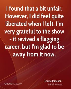 Louise Jameson - I found that a bit unfair. However, I did feel quite liberated when I left. I'm very grateful to the show - it revived a flagging career, but I'm glad to be away from it now.