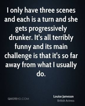 I only have three scenes and each is a turn and she gets progressively drunker. It's all terribly funny and its main challenge is that it's so far away from what I usually do.