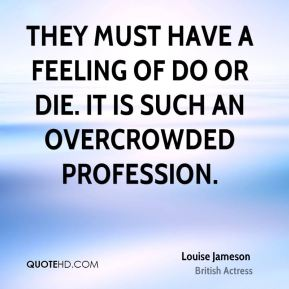 They must have a feeling of do or die. It is such an overcrowded profession.