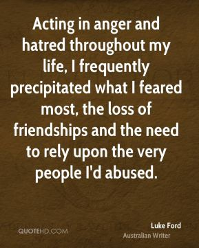Acting in anger and hatred throughout my life, I frequently precipitated what I feared most, the loss of friendships and the need to rely upon the very people I'd abused.