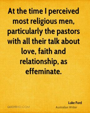 Luke Ford - At the time I perceived most religious men, particularly the pastors with all their talk about love, faith and relationship, as effeminate.