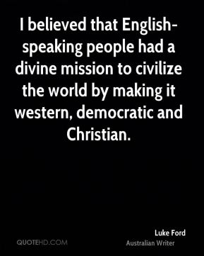 I believed that English-speaking people had a divine mission to civilize the world by making it western, democratic and Christian.