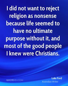 I did not want to reject religion as nonsense because life seemed to have no ultimate purpose without it, and most of the good people I knew were Christians.