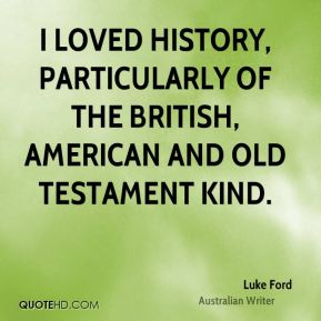 Luke Ford - I loved history, particularly of the British, American and Old Testament kind.