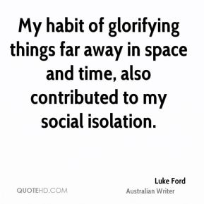 Luke Ford - My habit of glorifying things far away in space and time, also contributed to my social isolation.