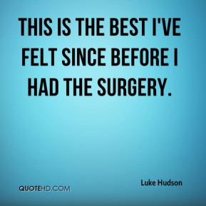 Luke Hudson  - This is the best I've felt since before I had the surgery.