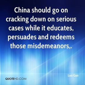Luo Gan  - China should go on cracking down on serious cases while it educates, persuades and redeems those misdemeanors.