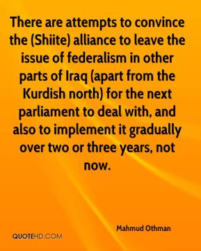 Mahmud Othman  - There are attempts to convince the (Shiite) alliance to leave the issue of federalism in other parts of Iraq (apart from the Kurdish north) for the next parliament to deal with, and also to implement it gradually over two or three years, not now.