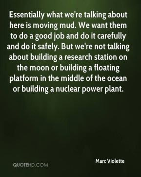 Essentially what we're talking about here is moving mud. We want them to do a good job and do it carefully and do it safely. But we're not talking about building a research station on the moon or building a floating platform in the middle of the ocean or building a nuclear power plant.