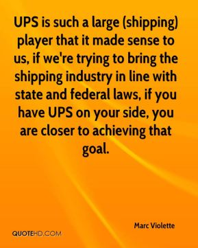 UPS is such a large (shipping) player that it made sense to us, if we're trying to bring the shipping industry in line with state and federal laws, if you have UPS on your side, you are closer to achieving that goal.