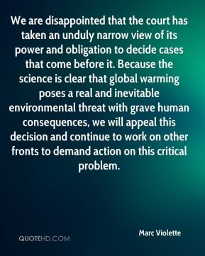 We are disappointed that the court has taken an unduly narrow view of its power and obligation to decide cases that come before it. Because the science is clear that global warming poses a real and inevitable environmental threat with grave human consequences, we will appeal this decision and continue to work on other fronts to demand action on this critical problem.