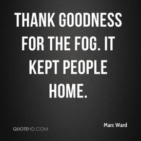 Marc Ward  - Thank goodness for the fog. It kept people home.