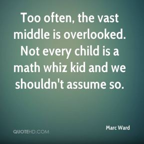 Marc Ward  - Too often, the vast middle is overlooked. Not every child is a math whiz kid and we shouldn't assume so.