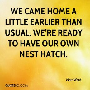 Marc Ward  - We came home a little earlier than usual. We're ready to have our own nest hatch.