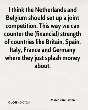 Marco van Basten  - I think the Netherlands and Belgium should set up a joint competition. This way we can counter the (financial) strength of countries like Britain, Spain, Italy, France and Germany where they just splash money about.